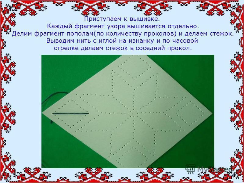 Приступаем к вышивке. Каждый фрагмент узора вышивается отдельно. Делим фрагмент пополам(по количеству проколов) и делаем стежок. Выводим нить с иглой на изнанку и по часовой стрелке делаем стежок в соседний прокол.