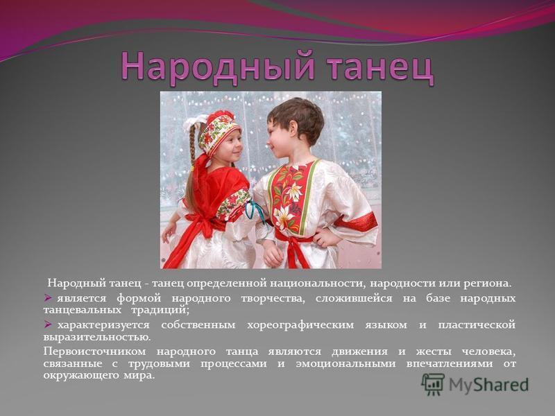 Народный танец - танец определенной национальности, народности или региона. является формой народного творчества, сложившейся на базе народных танцевальных традиций; характеризуется собственным хореографическим языком и пластической выразительностью.