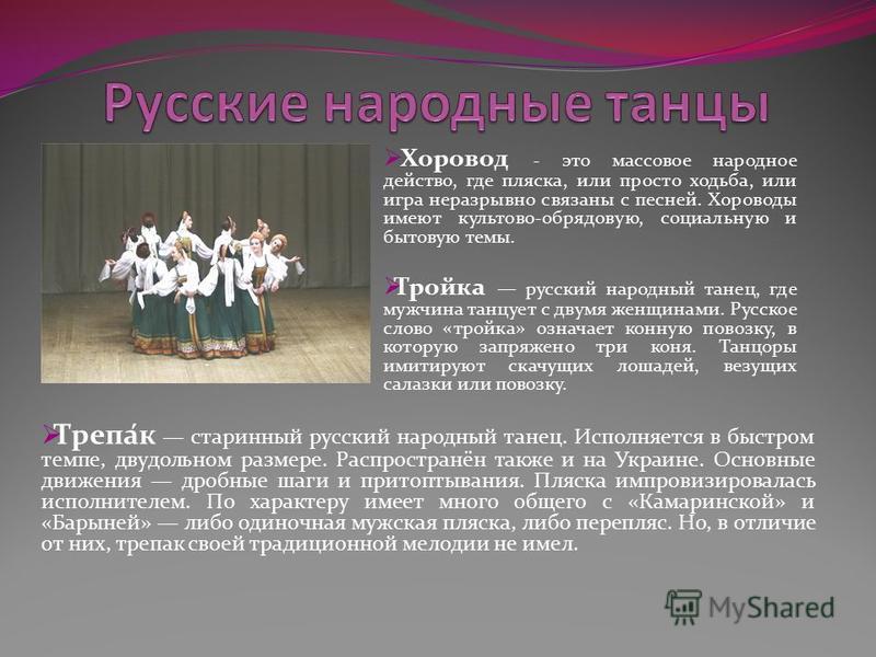 Хоровод - это массовое народное действо, где пляска, или просто ходьба, или игра неразрывно связаны с песней. Хороводы имеют культово-обрядовую, социальную и бытовую темы. Тройка русский народный танец, где мужчина танцует с двумя женщинами. Русское