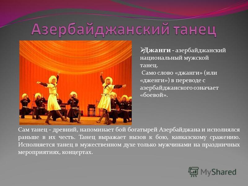 Джанги - азербайджанский национальный мужской танец. Само слово «джанги» (или «дженги») в переводе с азербайджанского означает «боевой». Сам танец - древний, напоминает бой богатырей Азербайджана и исполнялся раньше в их честь. Танец выражает вызов к