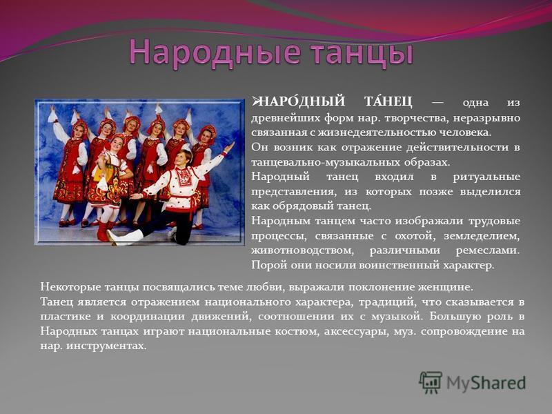 НАРО́ДНЫЙ ТА́НЕЦ одна из древнейших форм нар. творчества, неразрывно связанная с жизнедеятельностью человека. Он возник как отражение действительности в танцевально-музыкальных образах. Народный танец входил в ритуальные представления, из которых поз