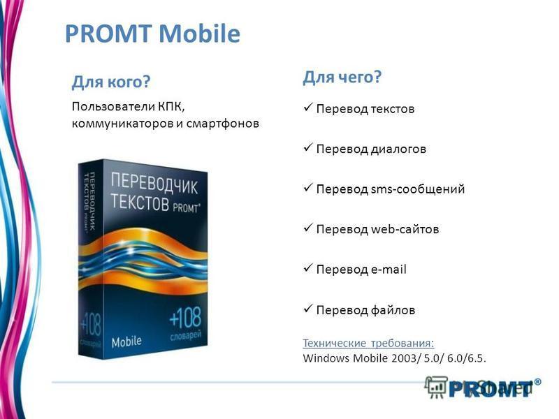 PROMT Mobile Для кого? Пользователи КПК, коммуникаторов и смартфонов Для чего? Перевод текстов Перевод диалогов Перевод sms-сообщений Перевод web-сайтов Перевод e-mail Перевод файлов Технические требования: Windows Mobile 2003/ 5.0/ 6.0/6.5.