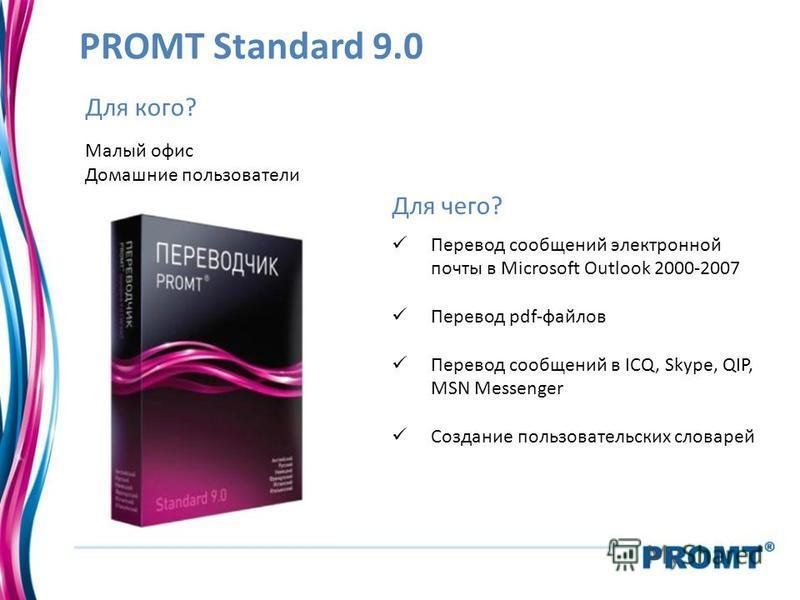 PROMT Standard 9.0 Для кого? Малый офис Домашние пользователи Для чего? Перевод сообщений электронной почты в Microsoft Outlook 2000-2007 Перевод pdf-файлов Перевод сообщений в ICQ, Skype, QIP, MSN Messenger Создание пользовательских словарей