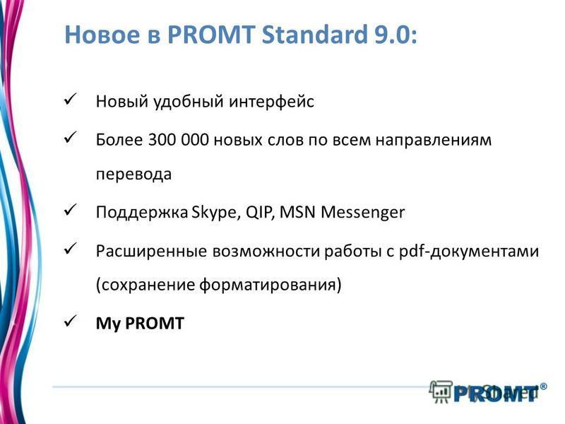 Новое в PROMT Standard 9.0: Новый удобный интерфейс Более 300 000 новых слов по всем направлениям перевода Поддержка Skype, QIP, MSN Messenger Расширенные возможности работы с pdf-документами (сохранение форматирования) My PROMT