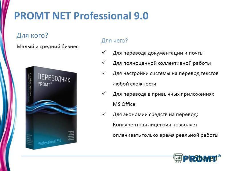 PROMT NET Professional 9.0 Для чего? Для перевода документации и почты Для полноценной коллективной работы Для настройки системы на перевод текстов любой сложности Для перевода в привычных приложениях MS Office Для экономии средств на перевод: Конкур