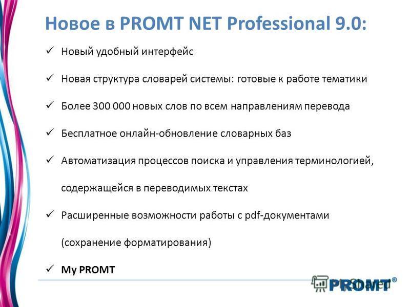 Новое в PROMT NET Professional 9.0: Новый удобный интерфейс Новая структура словарей системы: готовые к работе тематики Более 300 000 новых слов по всем направлениям перевода Бесплатное онлайн-обновление словарных баз Автоматизация процессов поиска и