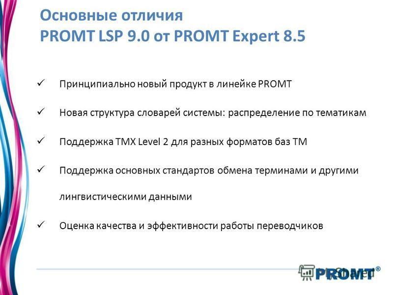 Основные отличия PROMT LSP 9.0 от PROMT Expert 8.5 Принципиально новый продукт в линейке PROMT Новая структура словарей системы: распределение по тематикам Поддержка TMX Level 2 для разных форматов баз TM Поддержка основных стандартов обмена терминам