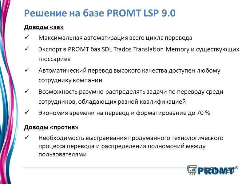 Решение на базе PROMT LSP 9.0 Доводы «за» Максимальная автоматизация всего цикла перевода Экспорт в PROMT баз SDL Trados Translation Memory и существующих глоссариев Автоматический перевод высокого качества доступен любому сотруднику компании Возможн