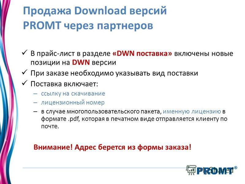 Продажа Download версий PROMT через партнеров В прайс-лист в разделе «DWN поставка» включены новые позиции на DWN версии При заказе необходимо указывать вид поставки Поставка включает: – ссылку на скачивание – лицензионный номер – в случае многопольз
