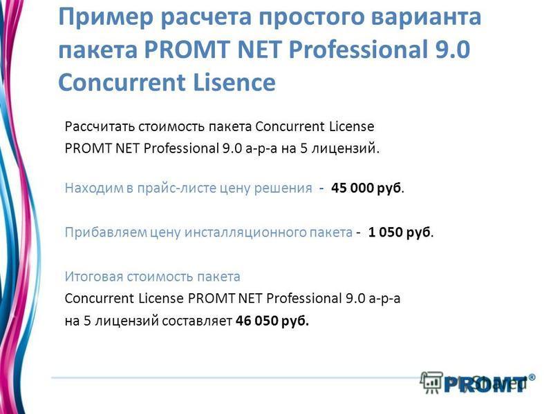 Пример расчета простого варианта пакета PROMT NET Professional 9.0 Concurrent Lisence Рассчитать стоимость пакета Concurrent License PROMT NET Professional 9.0 а-р-а на 5 лицензий. Находим в прайс-листе цену решения - 45 000 руб. Прибавляем цену инст