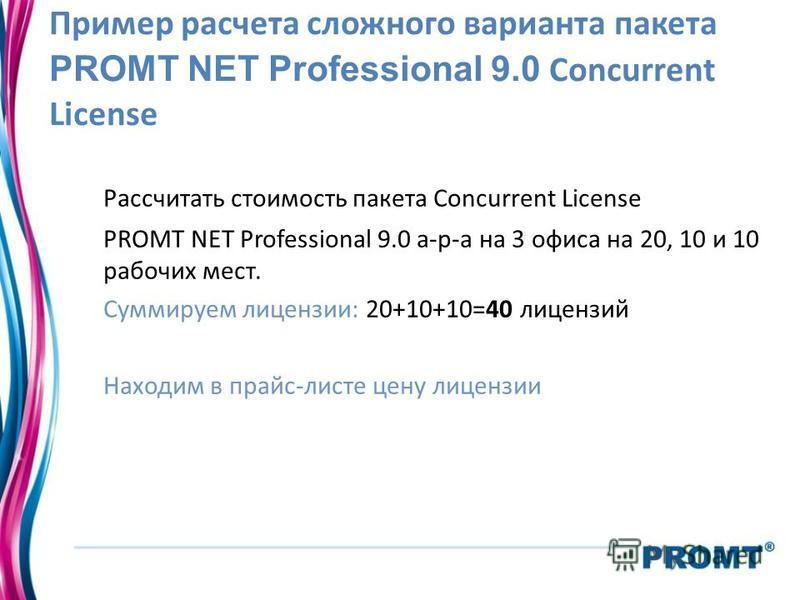 Пример расчета сложного варианта пакета PROMT NET Professional 9.0 Concurrent License Рассчитать стоимость пакета Concurrent License PROMT NET Professional 9.0 а-р-а на 3 офиса на 20, 10 и 10 рабочих мест. Суммируем лицензии: 20+10+10=40 лицензий Нах