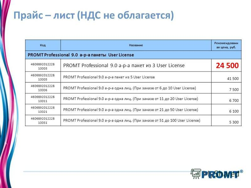 Прайс – лист (НДС не облагается) Код Название Рекомендованн ая цена, руб. PROMT Professional 9.0 а-р-а пакеты User License 4606892012228 10003 PROMT Professional 9.0 а-р-а пакет из 3 User License 24 500 4606892012228 10005 PROMT Professional 9.0 а-р-