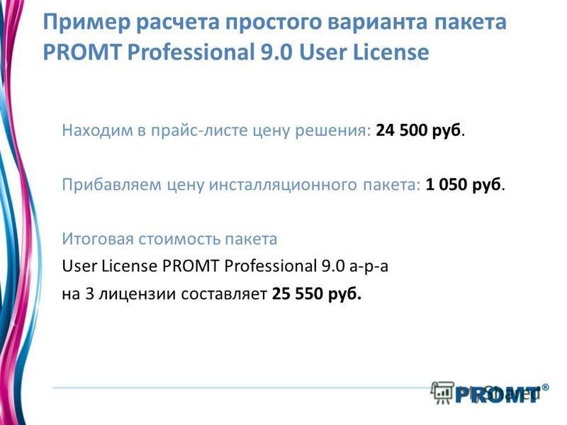 Пример расчета простого варианта пакета PROMT Professional 9.0 User License Находим в прайс-листе цену решения: 24 500 руб. Прибавляем цену инсталляционного пакета: 1 050 руб. Итоговая стоимость пакета User License PROMT Professional 9.0 а-р-а на 3 л