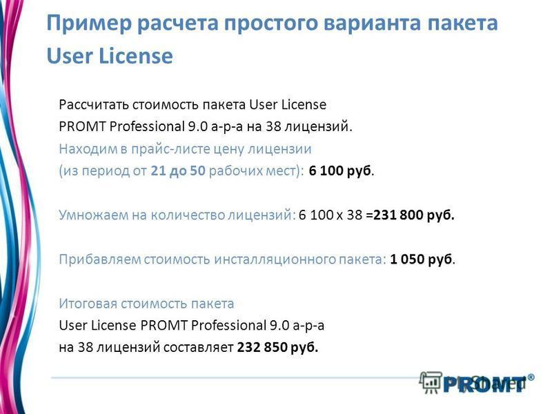 Пример расчета простого варианта пакета User License Рассчитать стоимость пакета User License PROMT Professional 9.0 а-р-а на 38 лицензий. Находим в прайс-листе цену лицензии (из период от 21 до 50 рабочих мест): 6 100 руб. Умножаем на количество лиц