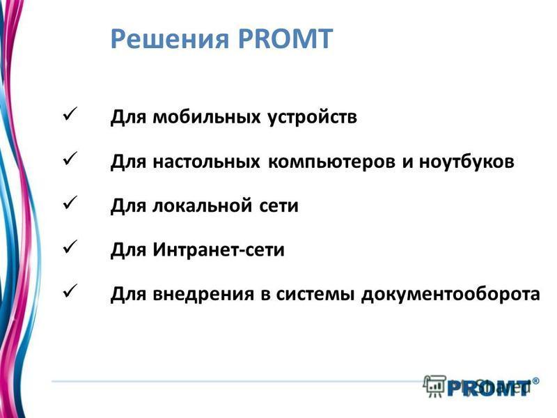 Решения PROMT Для мобильных устройств Для настольных компьютеров и ноутбуков Для локальной сети Для Интранет-сети Для внедрения в системы документооборота