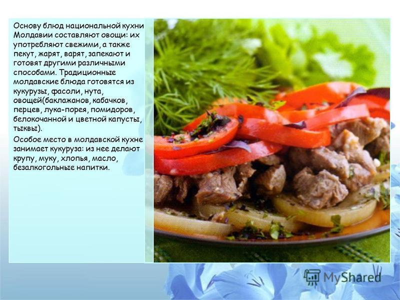 Основу блюд национальной кухни Молдавии составляют овощи: их употребляют свежими, а также пекут, жарят, варят, запекают и готовят другими различными способами. Традиционные молдавские блюда готовятся из кукурузы, фасоли, нута, овощей(баклажанов, каба
