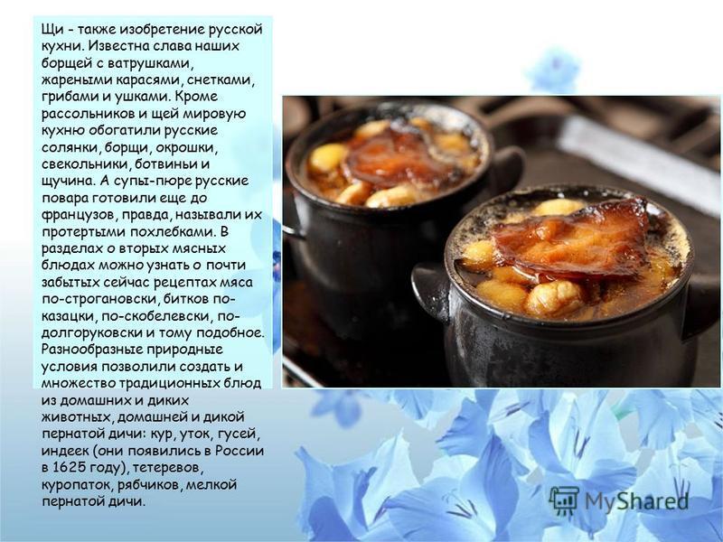Щи - также изобретение русской кухни. Известна слава наших борщей с ватрушками, жареными карасями, снетками, грибами и ушками. Кроме рассольников и щей мировую кухню обогатили русские солянки, борщи, окрошки, свекольники, ботвиньи и щучина. А супы-пю
