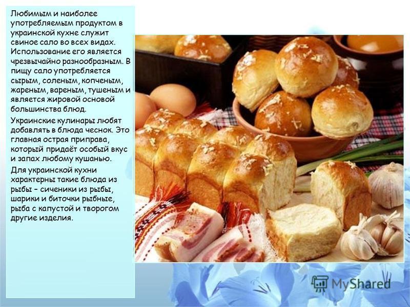 Любимым и наиболее употребляемым продуктом в украинской кухне служит свиное сало во всех видах. Использование его является чрезвычайно разнообразным. В пищу сало употребляется сырым, соленым, копченым, жареным, вареным, тушеным и является жировой осн