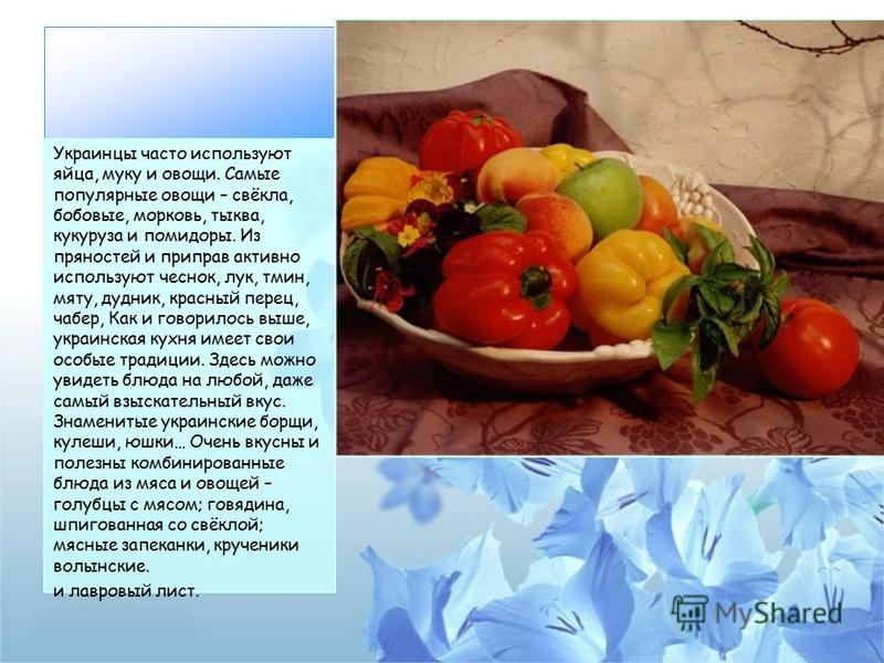 Украинцы часто используют яйца, муку и овощи. Самые популярные овощи – свёкла, бобовые, морковь, тыква, кукуруза и помидоры. Из пряностей и приправ активно используют чеснок, лук, тмин, мяту, дудник, красный перец, чабер, Как и говорилось выше, украи