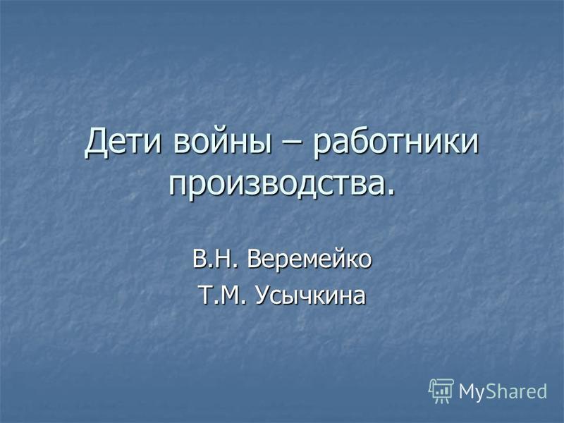 Дети войны – работники производства. В.Н. Веремейко Т.М. Усычкина
