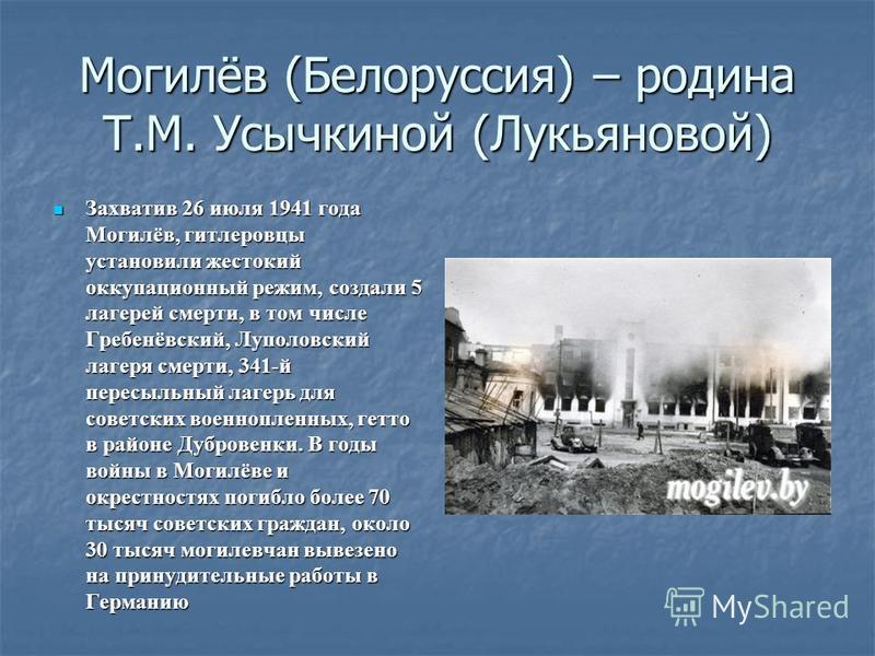 Могилёв (Белоруссия) – родина Т.М. Усычкиной (Лукьяновой) Захватив 26 июля 1941 года Могилёв, гитлеровцы установили жестокий оккупационный режим, создали 5 лагерей смерти, в том числе Гребенёвский, Луполовский лагеря смерти, 341-й пересыльный лагерь
