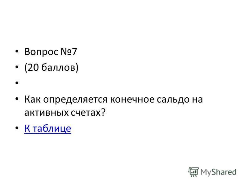 Вопрос 7 (20 баллов) Как определяется конечное сальдо на активных счетах? К таблице
