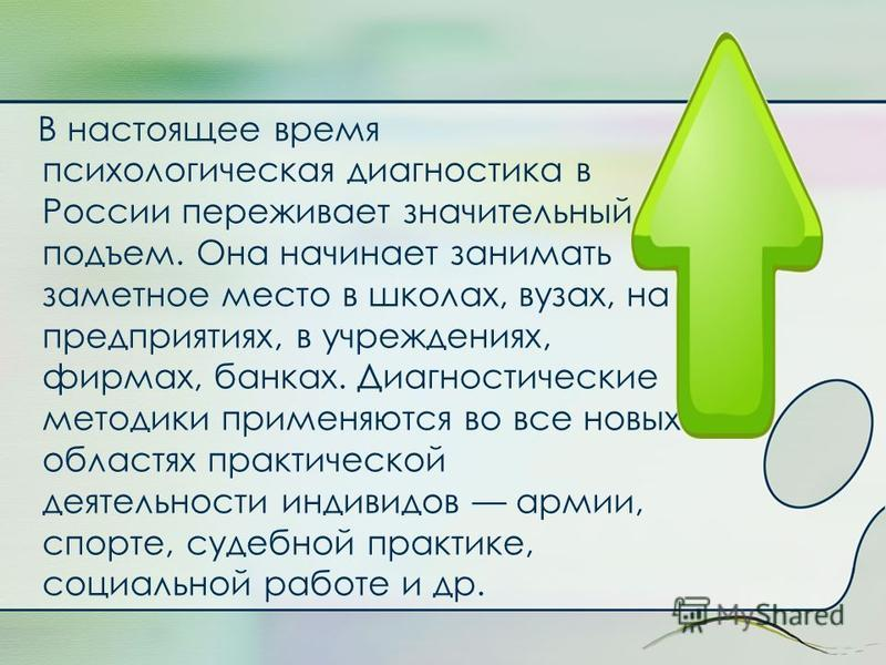 В настоящее время психологическая диагностика в России переживает значительный подъем. Она начинает занимать заметное место в школах, вузах, на предприятиях, в учреждениях, фирмах, банках. Диагностические методики применяются во все новых областях пр
