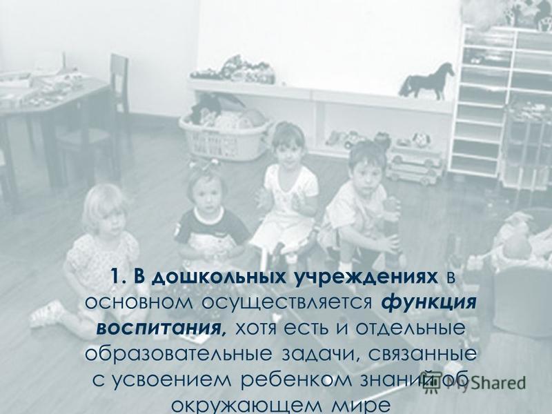 1. В дошкольных учреждениях в основном осуществляется функция воспитания, хотя есть и отдельные образовательные задачи, связанные с усвоением ребенком знаний об окружающем мире
