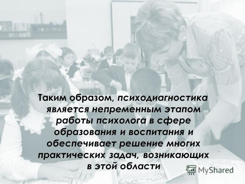 Таким образом, психодиагностика является непременным этапом работы психолога в сфере образования и воспитания и обеспечивает решение многих практических задач, возникающих в этой области