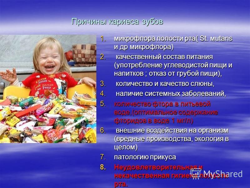 Причины кариеса зубов 1. микрофлора полости рта( St. мutans и др микрофлора) 2. качественный состав питания (употребление углеводистой пищи и напитков ; отказ от грубой пищи), 3. количество и качество слюны, 4. наличие системных заболеваний, 5. колич