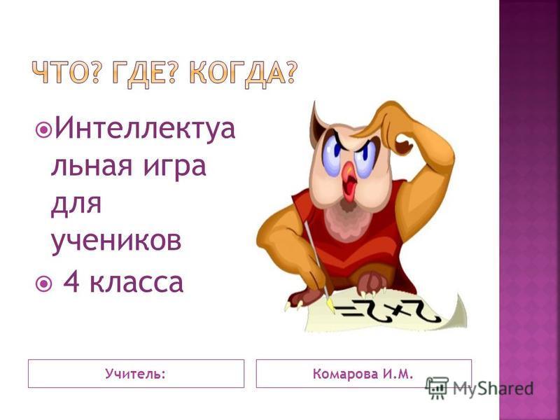 Учитель:Комарова И.М. Интеллектуа льная игра для учеников 4 класса