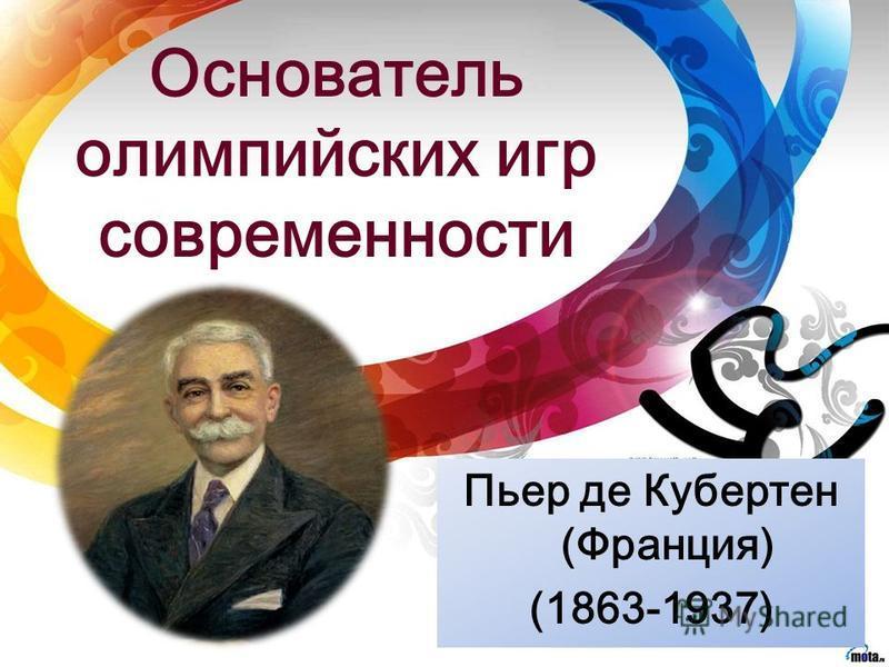 Пьер де Кубертен (Франция) (1863-1937) Основатель олимпийских игр современности