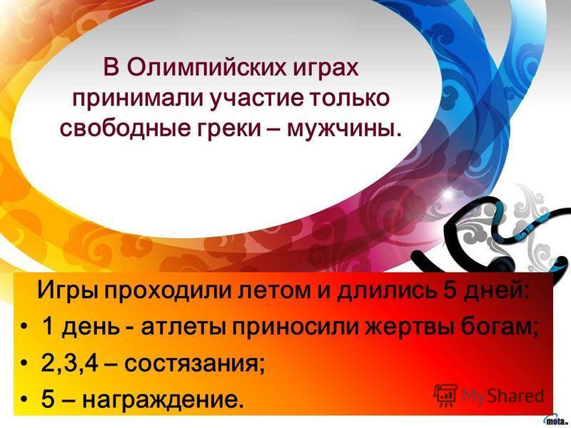 В Олимпийских играх принимали участие только свободные греки – мужчины. Игры проходили летом и длились 5 дней: 1 день - атлеты приносили жертвы богам; 2,3,4 – состязания; 5 – награждение.