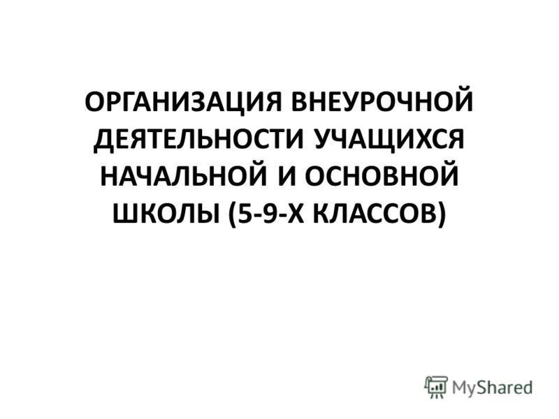 ОРГАНИЗАЦИЯ ВНЕУРОЧНОЙ ДЕЯТЕЛЬНОСТИ УЧАЩИХСЯ НАЧАЛЬНОЙ И ОСНОВНОЙ ШКОЛЫ (5-9-Х КЛАССОВ)