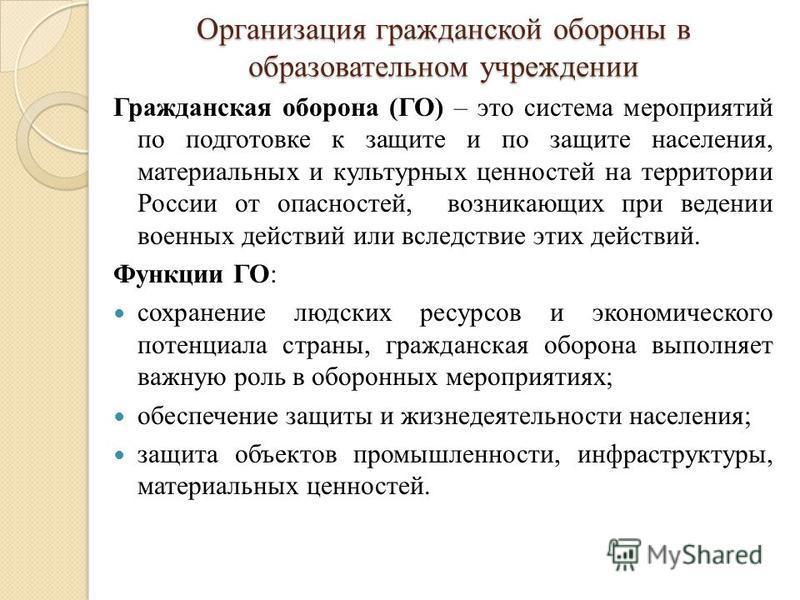 Организация гражданской обороны в образовательном учреждении Гражданская оборона (ГО) – это система мероприятий по подготовке к защите и по защите населения, материальных и культурных ценностей на территории России от опасностей, возникающих при веде