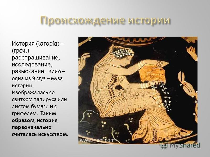 История ( στορία) – (греч.) расспрашивание, исследование, разыскание. Клио – одна из 9 муз – муза истории. Изображалась со свитком папируса или листом бумаги и с грифелем. Таким образом, история первоначально считалась искусством.