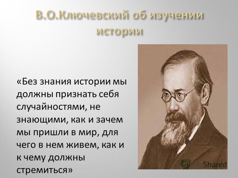 «Без знания истории мы должны признать себя случайностями, не знающими, как и зачем мы пришли в мир, для чего в нем живем, как и к чему должны стремиться»