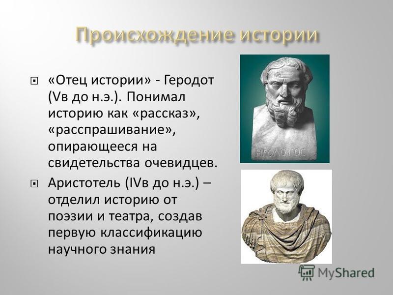 «Отец истории» - Геродот (Vв до н.э.). Понимал историю как «рассказ», «расспрашивание», опирающееся на свидетельства очевидцев. Аристотель (IVв до н.э.) – отделил историю от поэзии и театра, создав первую классификацию научного знания