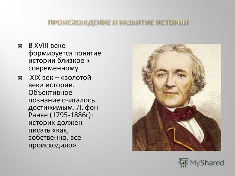 В XVIII веке формируется понятие истории близкое к современному XIX век – «золотой век» истории. Объективное познание считалось достижимым. Л. фон Ранке (1795-1886 г): историк должен писать «как, собственно, все происходило»