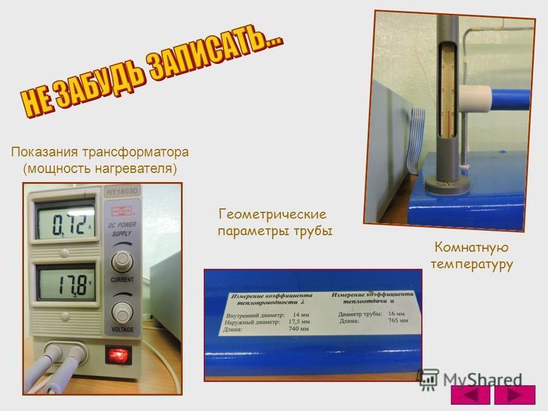 Показания трансформатора (мощность нагревателя) Геометрические параметры трубы Комнатную температуру