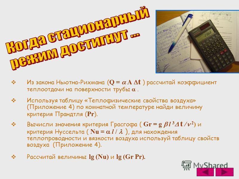 Из закона Ньютна-Рихмана ( Q = A t ) рассчитай коэффициент теплоотдачи на поверхности трубы. Используя таблицу «Теплофизические свойства воздуха» (Приложение 4) по комнатной температуре найди величину критерия Прандтля ( Pr ). Вычисли значения критер