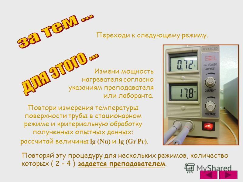 Измени мощность нагревателя согласно указаниям преподавателя или лаборанта. Переходи к следующему режиму. Повтори измерения температуры поверхности трубы в стационарном режиме и критериальную обработку полученных опытных данных: Повторяй эту процедур