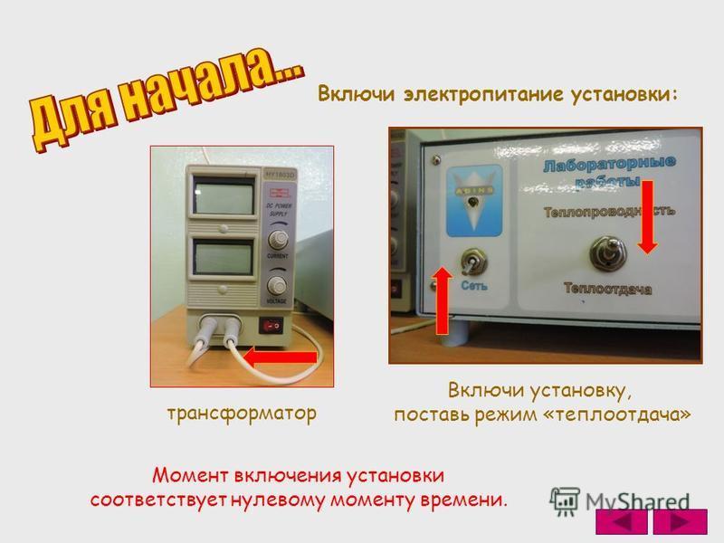 трансформатор Включи электропитание установки: Включи установку, поставь режим «теплоотдача» Момент включения установки соответствует нулевому моменту времени.