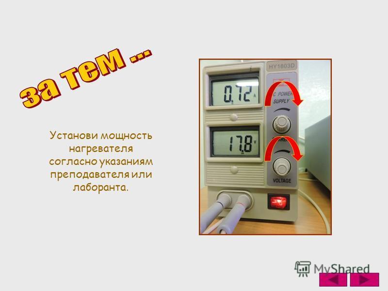 Установи мощность нагревателя согласно указаниям преподавателя или лаборанта.