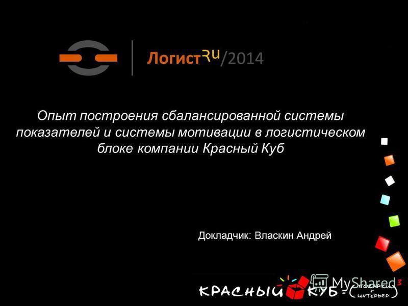 Опыт построения сбалансированной системы показателей и системы мотивации в логистическом блоке компании Красный Куб Докладчик: Власкин Андрей