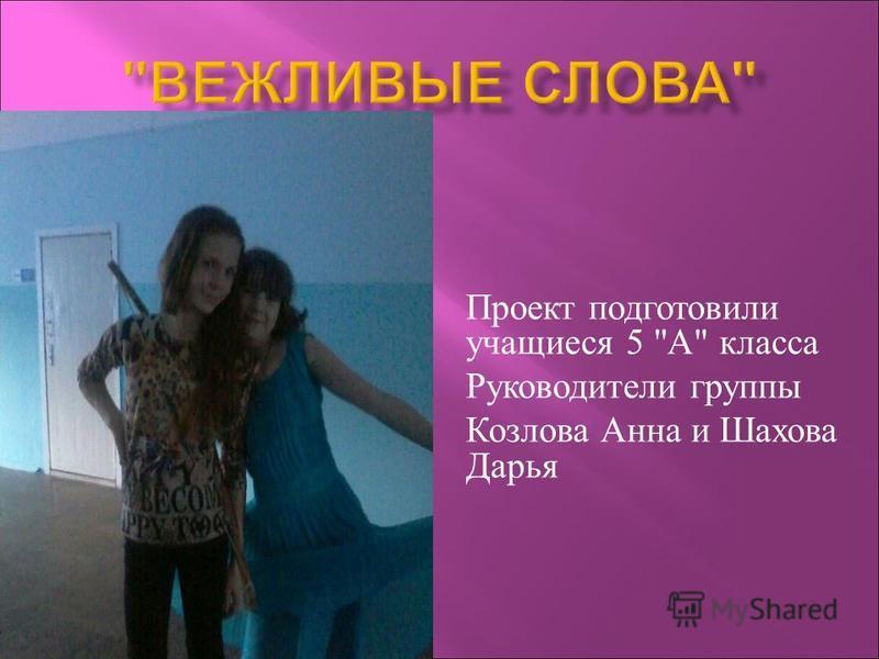 Проект подготовили учащиеся 5  А  класса Руководители группы Козлова Анна и Шахова Дарья
