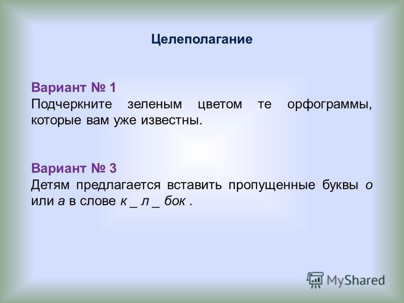 Целеполагание Вариант 1 Подчеркните зеленым цветом те орфограммы, которые вам уже известны. Вариант 3 Детям предлагается вставить пропущенные буквы о или а в слове к _ л _ бок.