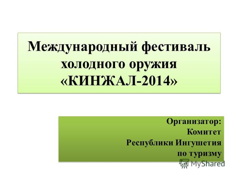 Международный фестиваль холодного оружия «КИНЖАЛ-2014» Организатор: Комитет Республики Ингушетия по туризму Организатор: Комитет Республики Ингушетия по туризму