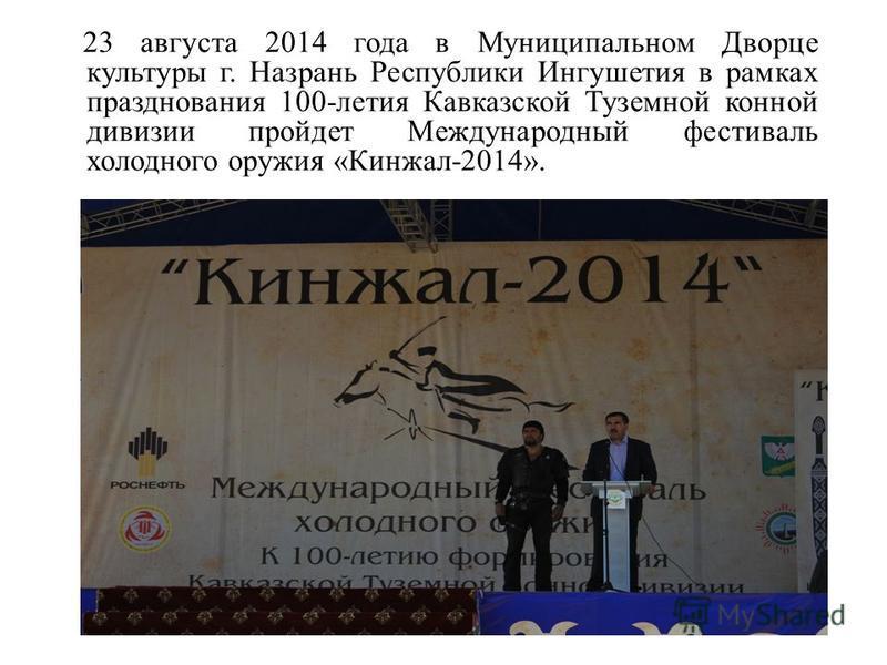 23 августа 2014 года в Муниципальном Дворце культуры г. Назрань Республики Ингушетия в рамках празднования 100-летия Кавказской Туземной конной дивизии пройдет Международный фестиваль холодного оружия «Кинжал-2014».