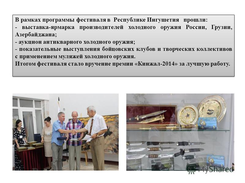 В рамках программы фестиваля в Республике Ингушетия прошли: - выставка-ярмарка производителей холодного оружия России, Грузии, Азербайджана; - аукцион антикварного холодного оружия; - показательные выступления бойцовских клубов и творческих коллектив